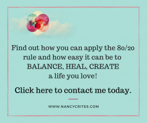 Contact me and find out how the 80/20 rule can apply to you and how easy it can be to Balance, Heal, and Create a life you love living.
